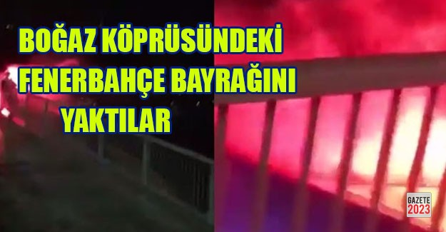 Köprüdeki F.Bahçe bayrağını yaktılar